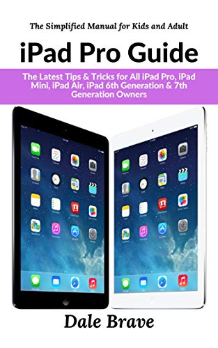 iPad Pro Guide: The Latest Tips & Tricks for All iPad Pro, iPad Mini, iPad Air, iPad 6th Generation & 7th Generation Owners: The Simplified Manual for Kids and Adult