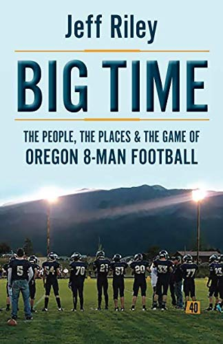 Big Time Football - Big Time: The People, The Places & The Game of Oregon 8-Man Football