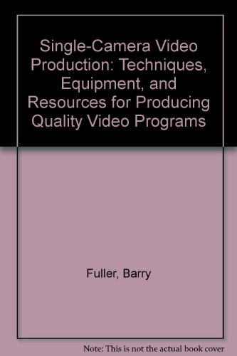 Single-Camera Video Production: Techniques, Equipment, and Resources for Producing Quality Video Programs
