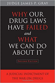 Book Why Our Drug Laws Have Failed and What We Can Do About It: A Judicial Indictment of the War on Drugs
