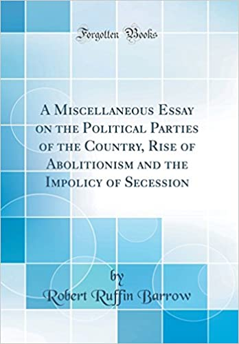 A Miscellaneous Essay On The Political Parties Of The Country Rise  A Miscellaneous Essay On The Political Parties Of The Country Rise Of  Abolitionism And The Impolicy Of Secession Classic Reprint Robert Ruffin  Barrow