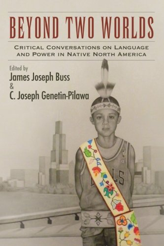 Beyond Two Worlds: Critical Conversations on Language and Power in Native North America (SUNY series, Tribal Worlds: Cri