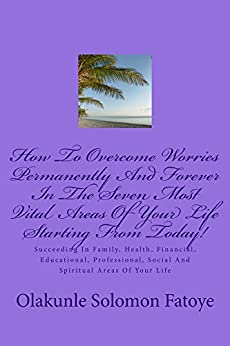 How To Overcome Worries Permanently And Forever In The Seven Most Vital Areas Of Your Life Starting From Today!: Succeeding In Family, Health, Financial, Educational, Professional, Social, Spiritual.