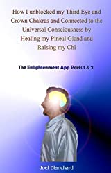 How I unblocked my Third Eye and Crown Chakras and Connected to the Universal Consciousness by Healing my Pineal Gland and Raising my Chi: The Enlightenment App Parts 1 & 2 (English Edition)
