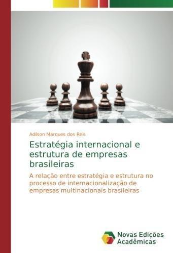 Estratégia internacional e estrutura de empresas brasileiras: A relação entre estratégia e estrutura no processo de internacionalização de empresas multinacionais brasileiras (Portuguese Edition) PDF