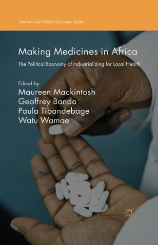 Making Medicines In Africa  The Political Economy Of Industrializing For Local Health  International Political Economy Series