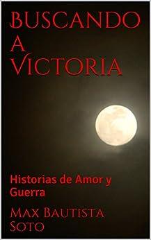 Buscando a Victoria: Historias de Amor y Guerra (Spanish Edition) by [Bautista Soto, Max]