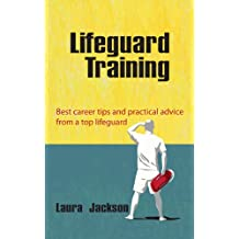 Lifeguard Training: Best career tips and practical advice from a top lifeguard. (Career development - Swimming, Keep-fit, Health & Vacation Jobs)
