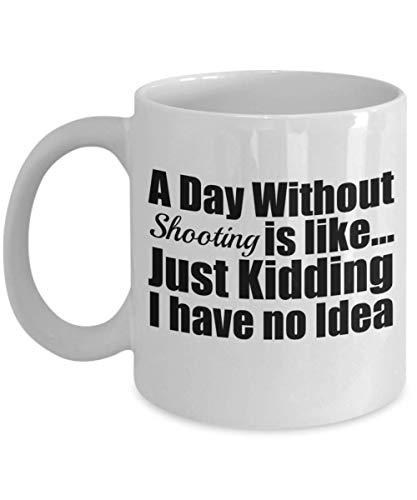 (A Day without Shooting is like Just Kidding Funny Coffee Mug Gift Tea)