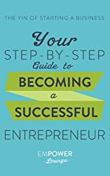 The Yin of Starting A Business: Your Step-By-Step Guide To Becoming A Successful Entrepreneur (The Yin and Yang of Starting A Business Book 1) (English Edition)