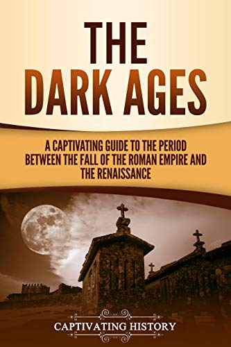 Renaissance Period - The Dark Ages: A Captivating Guide to the Period Between the Fall of the Roman Empire and the Renaissance