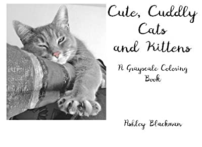 Cute, Cuddly Cats and Kittens: A Grayscale Coloring Book