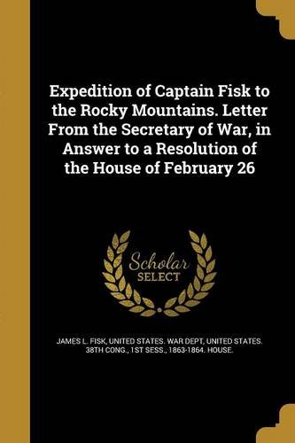 Download Expedition of Captain Fisk to the Rocky Mountains. Letter from the Secretary of War, in Answer to a Resolution of the House of February 26 pdf