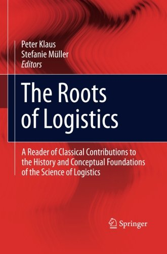 The Roots of Logistics: A Reader of Classical Contributions to the History and Conceptual Foundations of the Science of Logistics