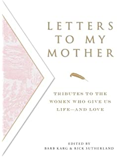 letters to my mother tributes to the women who give us life and