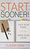 Start Sooner!: Face your fears. Let go. Write your story. (Uncharted Waters) (Volume 1)