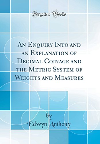 An Enquiry Into and an Explanation of Decimal Coinage and the Metric System of Weights and Measures (Classic Reprint)
