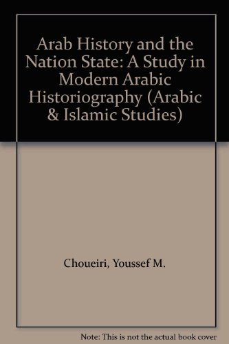 Arab History and the Nation-State: A Study in Modern Arab Historiography, 1820-1980 (Exeter Arabic and Islamic Series) (Arabic & Islamic Studies)