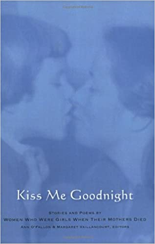 Kiss Me Goodnight: Stories And Poems By Women Who Were Girls When Their  Mothers Died: Ann Murphy O'Fallon, Margaret Noonan Vaillancourt:  9780929636337: ...