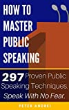 How to Master Public Speaking: Gain public speaking confidence, defeat public speaking anxiety, and learn 297 tips to public speaking. Master the art of ... and rhetoric. (Speak for Success Book 1)
