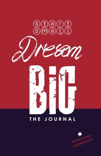 Start Small Dream Big - The Journal: Entrepreneur Inspiration