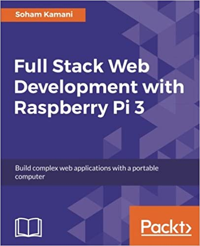 Full Stack Web Development with Raspberry Pi 3: Build complex web applications with a portable computer