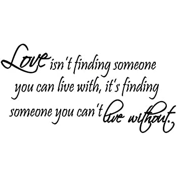 Love Isnu0027t Finding Someone You Can Live With, Itu0027s Finding Someone You  Canu0027t Live Without Vinyl Wall Art Quote Lettering Decal