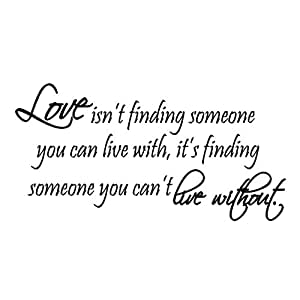 Love Isn't Finding Someone You Can Live With, It's Finding Someone You Can't Live Without Vinyl Wall Art Quote Lettering Decal