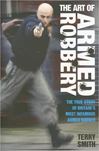The Art of Armed Robbery: The True Story of Britain's Most Infamous Armed Robber by Terry Smith (2005-07-01)