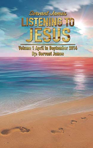 Servant James Listening To Jesus Volume 1 April to September 2014: Listening to the voice of Jesus Christ each day.