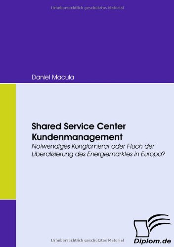 Shared Service Center Kundenmanagement. Notwendiges Konglomerat oder Fluch der Liberalisierung des Energiemarktes in Europa?