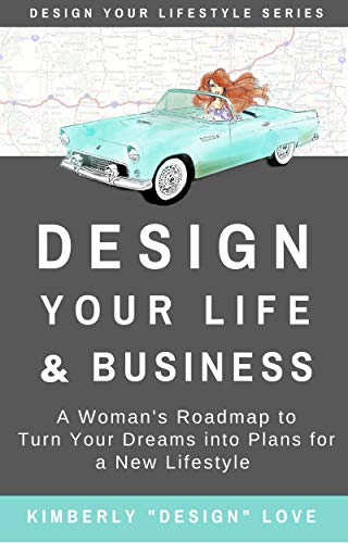 Design Your Life and Business: A Woman's Roadmap to Turn Your Dreams Into Plans For a New Lifestyle: Your Big Lofty Ideas For Small Business Startup and Launch por Kimberly Design Love