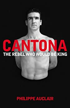 Cantona: The Rebel Who Would Be King by [Auclair, Philippe]