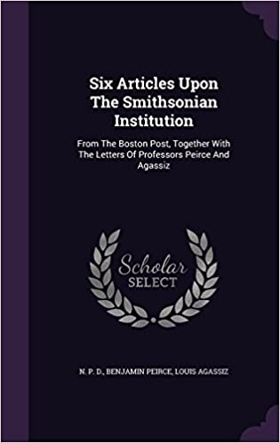Six Articles Upon The Smithsonian Institution: From The Boston Post, Together With The Letters Of Professors Peirce And Agassiz