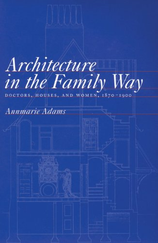 Architecture in the Family Way: Doctors, Houses, and Women, 1870-1900 (McGill-Queen's/Associated Medical Services Studies in the History of Medicine, H) pdf