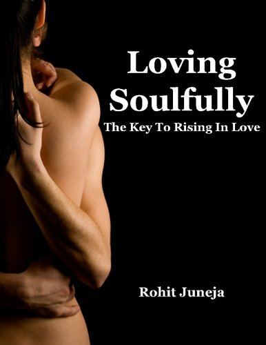 Loving Soulfully: The Key to Rising In Love by Rohit Juneja