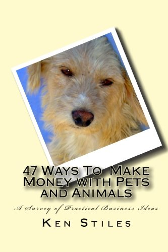 47 Ways To Make Money with Pets and Animals: A Survey of Practical Business Ideas PDF