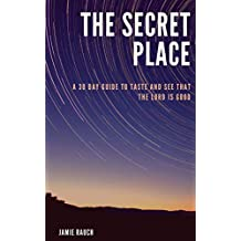 The Secret Place: A 30 Day Guide To Taste And See That The LORD Is Good!