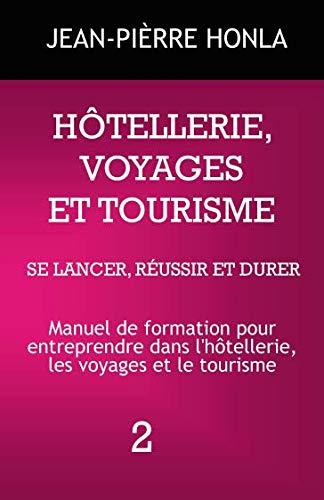HÔTELLERIE, VOYAGES ET TOURISME - SE LANCER, RÉUSSIR ET DURER: Manuel de formation pour entreprendre dans l'hôtellerie, les voyages et le tourisme (volume) (French Edition)