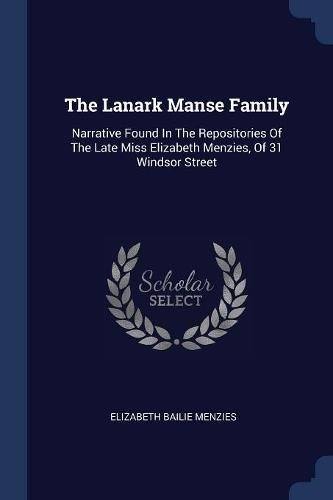 Download The Lanark Manse Family: Narrative Found In The Repositories Of The Late Miss Elizabeth Menzies, Of 31 Windsor Street pdf