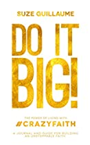 DO IT BIG!: THE POWER OF LIVING WITH CRAZY FAITH!