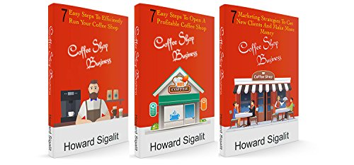 Coffee Shop Business: 3 Books In 1: 7 Easy Steps To Open A Profitable Coffee Shop+7 Easy Steps To Efficiently Run Your Coffee Shop+7 Marketing Strategies To Get New Clients And Make More Money
