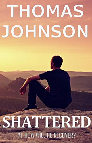 Book: Shattered - #1 How Will He Recover? by Thomas Johnson