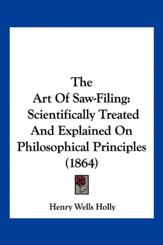 Download The Art Of Saw-Filing: Scientifically Treated And Explained On Philosophical Principles (1864) PDF