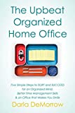 The Upbeat, Organized Home Office: Five Simple Steps to SORT and SUCCEED for an Organized Mind, Better Time Management Skills & an Office that Makes You ... (SORT and Succeed Organizing Series Book 3)