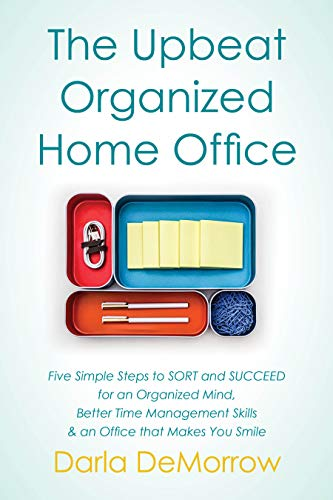 The Upbeat, Organized Home Office: Five Simple Steps to SORT and SUCCEED for an Organized Mind, Better Time Management Skills & an Office that Makes You ... (SORT and Succeed Organizing Series Book 3) by [DeMorrow, Darla]