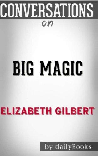 Conversations on Big Magic by Elizabeth Gilbert | Conversation Starters: Creative Living Beyond Fear