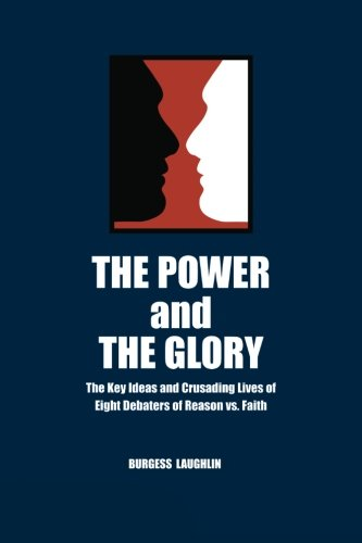 The Power and the Glory: The Key Ideas and Crusading Lives of Eight Debaters of Reason vs. Faith