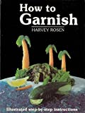 How to Garnish : Illustrated Step-by-Step Instructions, Rosen, Harvey and Rosen, Robert J., 0961257202