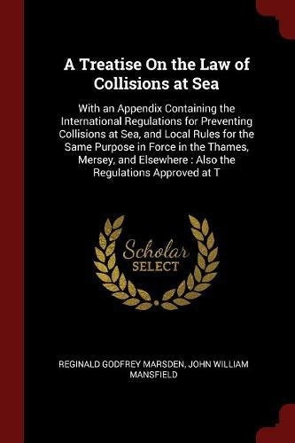 A Treatise On the Law of Collisions at Sea: With an Appendix Containing the International Regulations for Preventing Collisions at Sea, and Local ... : Also the Regulations Approved at T ebook